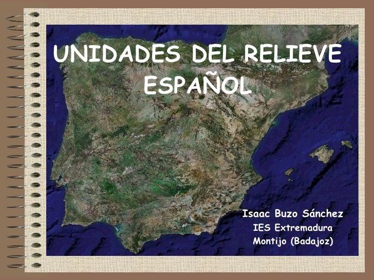 UNIDADES DEL RELIEVE ESPAÑOL Isaac Buzo Sánchez IES Extremadura Montijo (Badajoz)