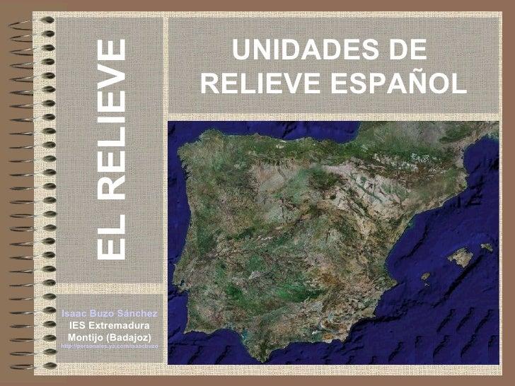 UNIDADES DE  RELIEVE ESPAÑOL Isaac Buzo Sánchez IES Extremadura Montijo (Badajoz) http://personales.ya.com/isaacbuzo EL RE...