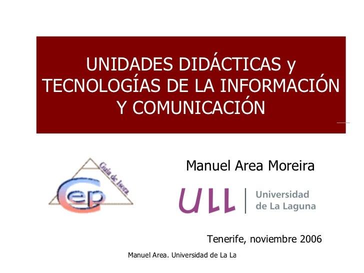 UNIDADES DIDÁCTICAS y TECNOLOGÍAS DE LA INFORMACIÓN Y COMUNICACIÓN Tenerife, noviembre 2006 Manuel Area Moreira