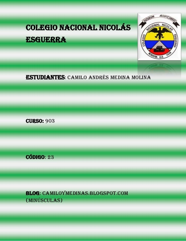 Colegio nacional NicolásEsguerraEstudiantes: camilo Andrés medina molinaCurso: 903Código: 23Blog: camiloymedinas.blogspot....