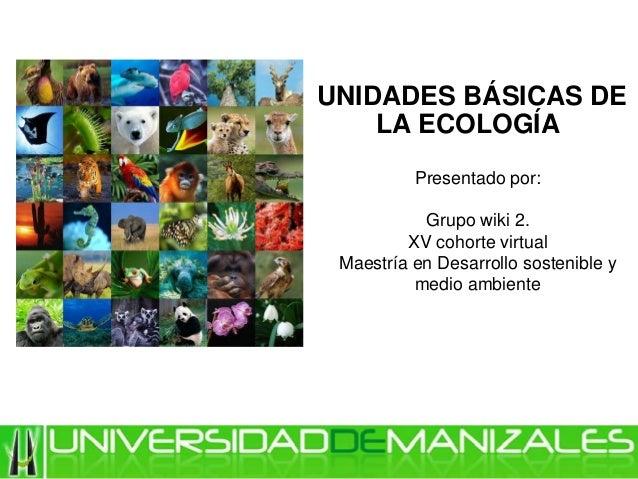 UNIDADES BÁSICAS DE LA ECOLOGÍA Presentado por: Grupo wiki 2. XV cohorte virtual Maestría en Desarrollo sostenible y medio...