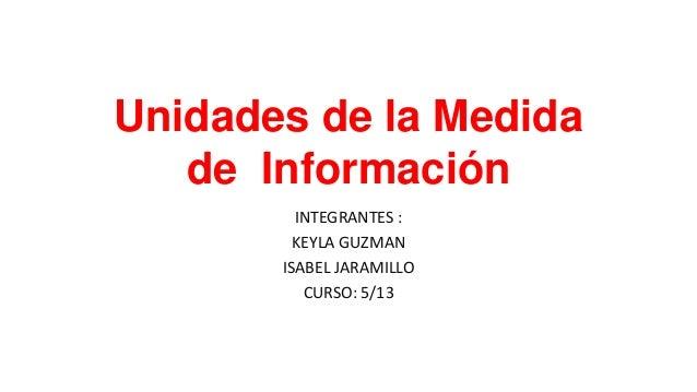 Unidades de la Medidade InformaciónINTEGRANTES :KEYLA GUZMANISABEL JARAMILLOCURSO: 5/13