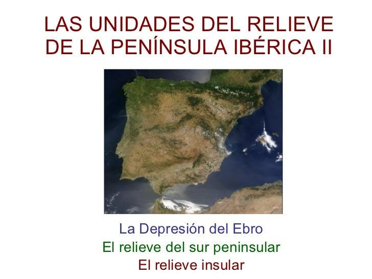 LAS UNIDADES DEL RELIEVE DE LA PENÍNSULA IBÉRICA II La Depresión del Ebro El relieve del sur peninsular El relieve insular