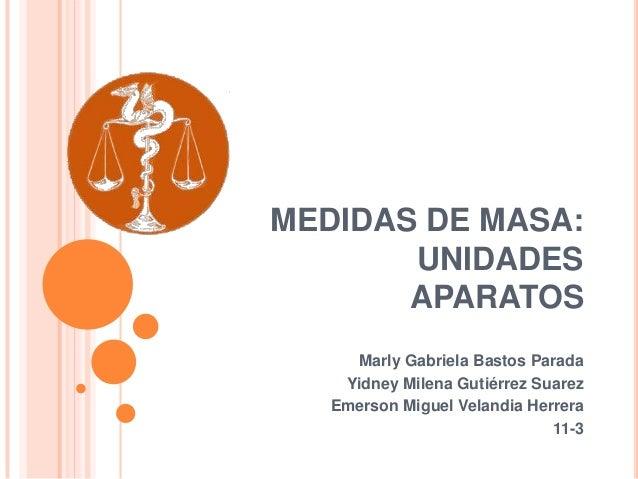 MEDIDAS DE MASA: UNIDADES APARATOS Marly Gabriela Bastos Parada Yidney Milena Gutiérrez Suarez Emerson Miguel Velandia Her...