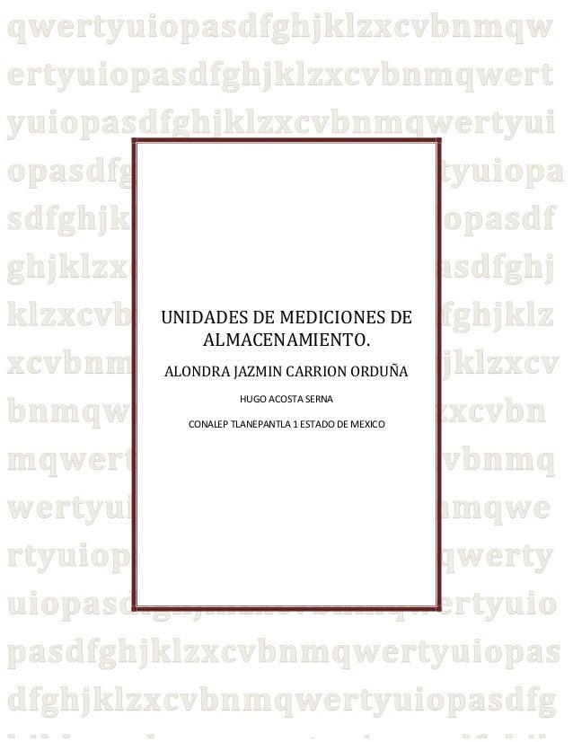 UNIDADES DE MEDICIONES DE ALMACENAMIENTO. ALONDRA JAZMIN CARRION ORDUÑA HUGO ACOSTA SERNA CONALEP TLANEPANTLA 1 ESTADO DE ...