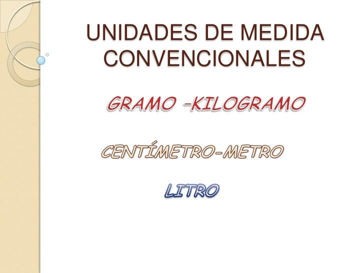 UNIDADES DE MEDIDA CONVENCIONALES<br />GRAMO –KILOGRAMO   <br />CENTÍMETRO-METRO<br />LITRO<br />