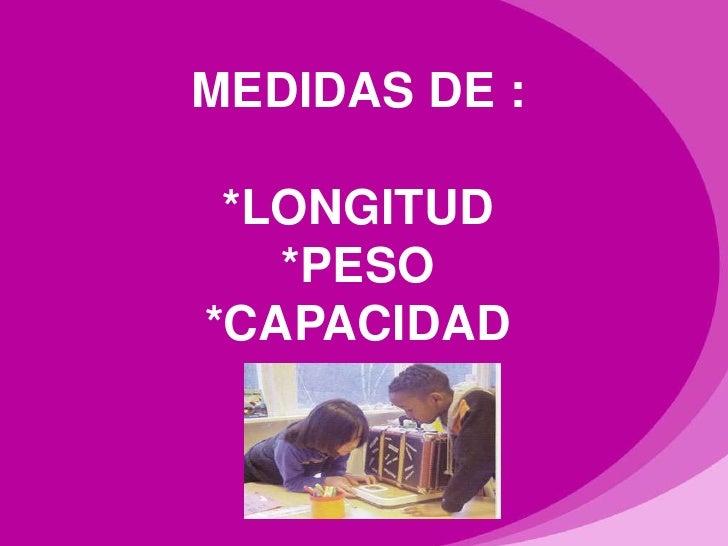 MEDIDAS DE : *LONGITUD   *PESO*CAPACIDAD