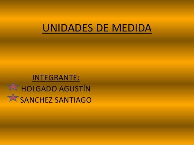 UNIDADES DE MEDIDA INTEGRANTE: HOLGADO AGUSTÍN SANCHEZ SANTIAGO