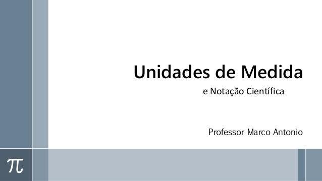 Unidades de Medida Professor Marco Antonio e Notação Científica