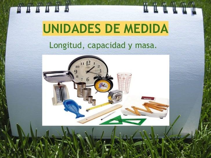 UNIDADES DE MEDIDALongitud, capacidad y masa.