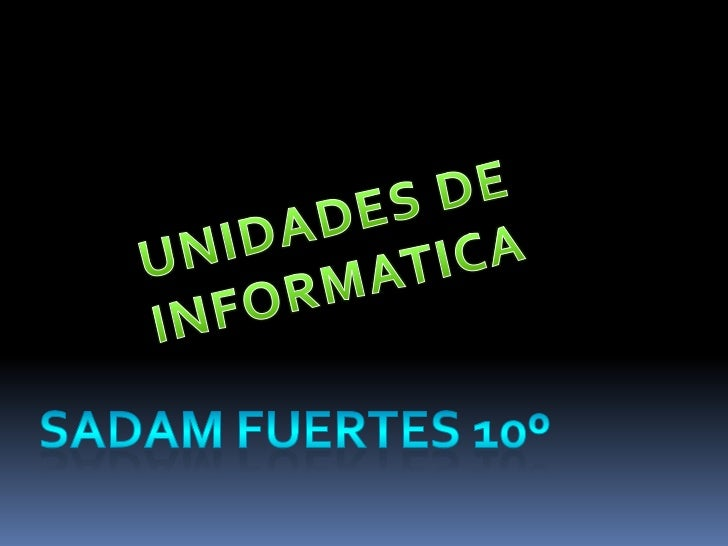 UNIDADES DE INFORMATICA<br />SADAM FUERTES 10º<br />