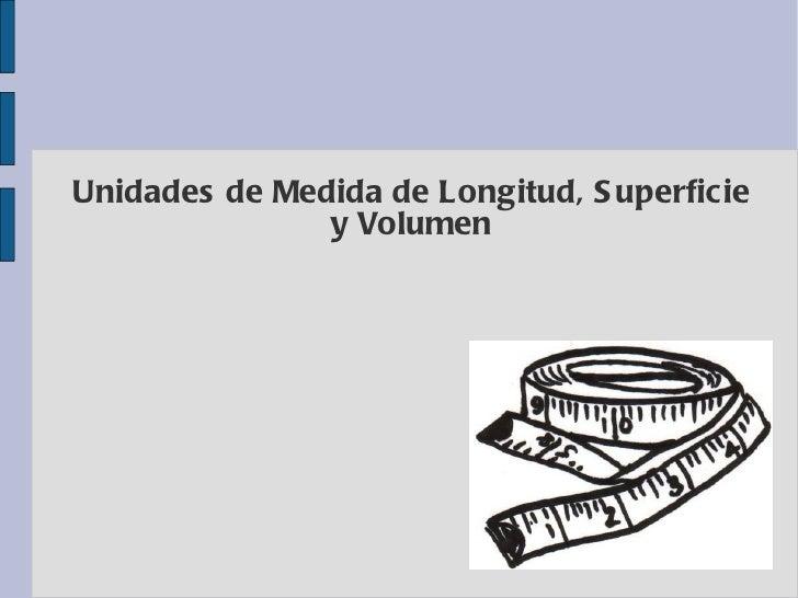 Unidades de Medida de Longitud, S uperficie               y Volumen