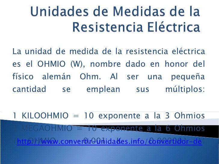 La unidad de medida de la resistencia eléctrica es el OHMIO (W), nombre dado en honor del físico alemán Ohm. Al ser una pe...