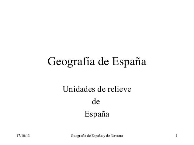 Geografía de España Unidades de relieve de España 17/10/13  Geografía de España y de Navarra  1