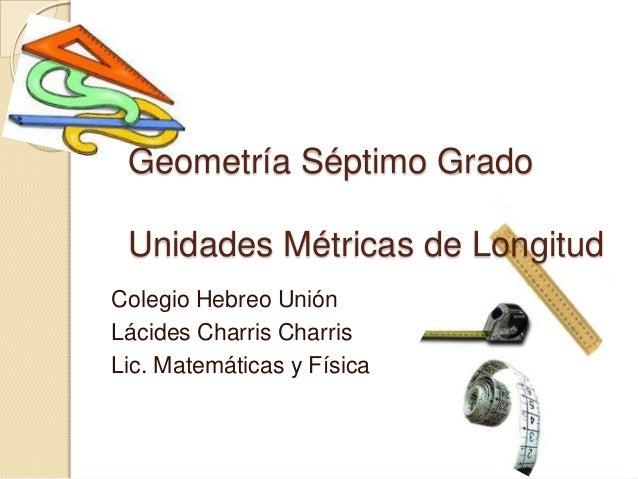 Geometría Séptimo Grado Unidades Métricas de LongitudColegio Hebreo UniónLácides Charris CharrisLic. Matemáticas y Física