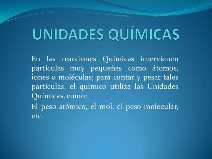 UNIDADES QUÍMICAS<br />En las reacciones Químicas intervienen partículas muy pequeñas como átomos, iones o moléculas; para...