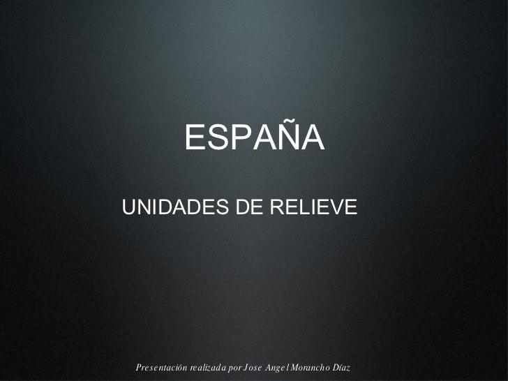 ESPAÑA <ul><li>UNIDADES DE RELIEVE </li></ul>Presentaci ón realizada por  Jose Angel Morancho D íaz