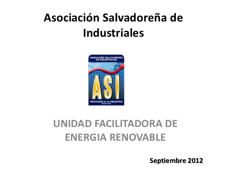 Asociación Salvadoreña de       Industriales UNIDAD FACILITADORA DE   ENERGIA RENOVABLE                   Septiembre 2012