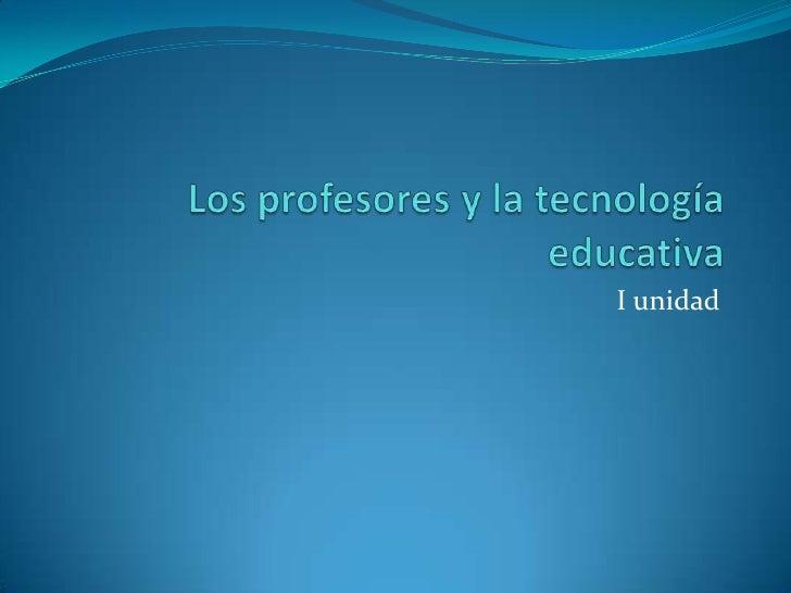 Los profesores y la tecnología educativa<br />I unidad<br />