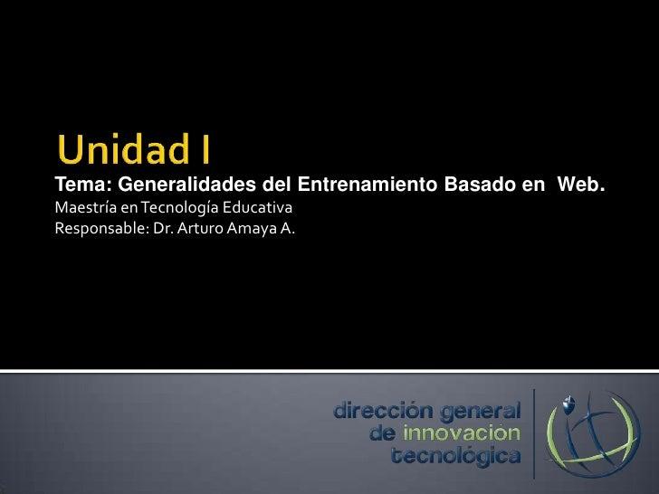 Unidad I<br />Tema: Generalidades del Entrenamiento Basado en  Web.<br />Maestría en Tecnología Educativa<br />Responsable...
