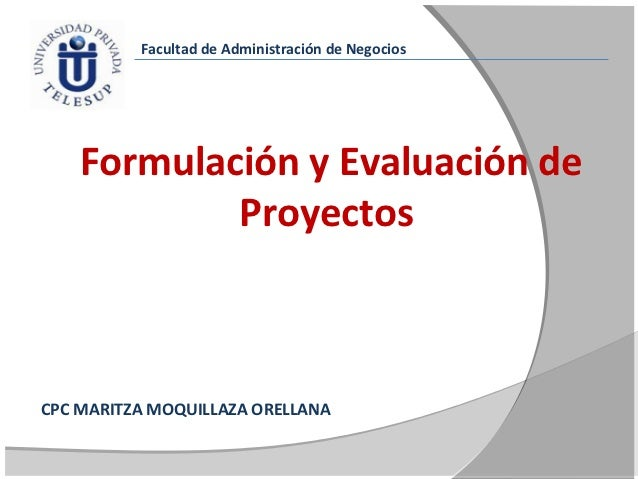 Facultad de Administración de Negocios    Formulación y Evaluación de            ProyectosCPC MARITZA MOQUILLAZA ORELLANA