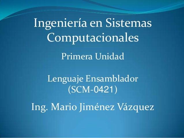 Ingeniería en Sistemas  Computacionales      Primera Unidad   Lenguaje Ensamblador       (SCM-0421)Ing. Mario Jiménez Vázq...