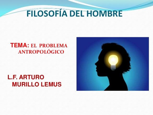 FILOSOFÍA DEL HOMBRETEMA: EL PROBLEMA  ANTROPOLÓGICOL.F. ARTURO  MURILLO LEMUS