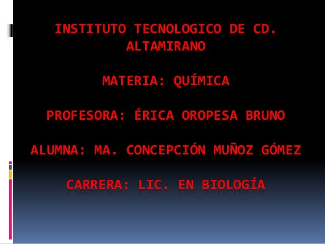 INSTITUTO TECNOLOGICO DE CD. ALTAMIRANO MATERIA: QUÍMICA PROFESORA: ÉRICA OROPESA BRUNO ALUMNA: MA. CONCEPCIÓN MUÑOZ GÓMEZ...