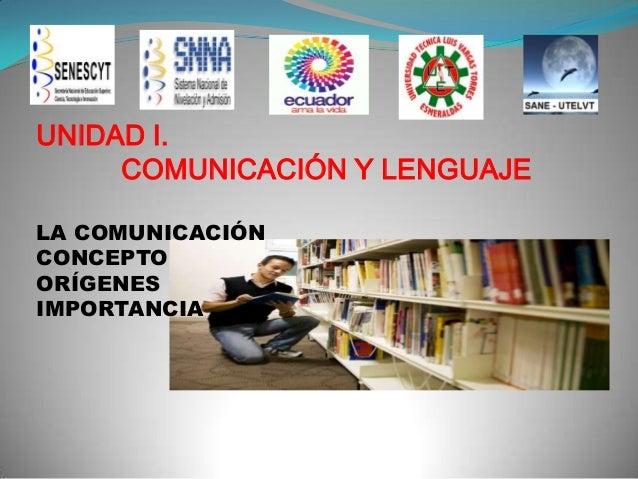UNIDAD I. COMUNICACIÓN Y LENGUAJE LA COMUNICACIÓN CONCEPTO ORÍGENES IMPORTANCIA  .