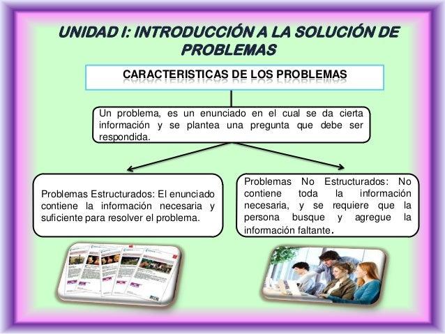 UNIDAD I: INTRODUCCIÓN A LA SOLUCIÓN DE PROBLEMAS CARACTERISTICAS DE LOS PROBLEMAS  Un problema, es un enunciado en el cua...
