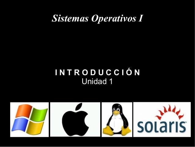 Sistemas Operativos I I N T R O D U C C I Ó N Unidad 1