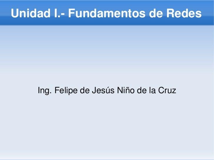 UnidadI.FundamentosdeRedes    Ing.FelipedeJesúsNiñodelaCruz