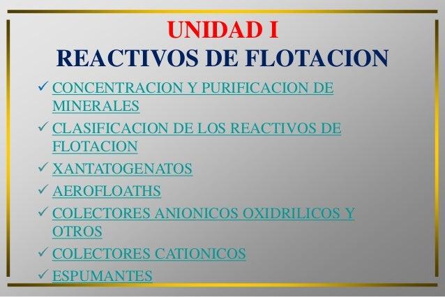 UNIDAD I  REACTIVOS DE FLOTACION CONCENTRACION Y PURIFICACION DE  MINERALES CLASIFICACION DE LOS REACTIVOS DE  FLOTACION...