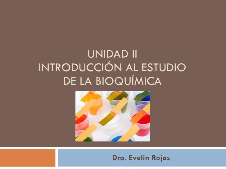 UNIDAD II INTRODUCCIÓN AL ESTUDIO DE LA BIOQUÍMICA Dra. Evelin Rojas