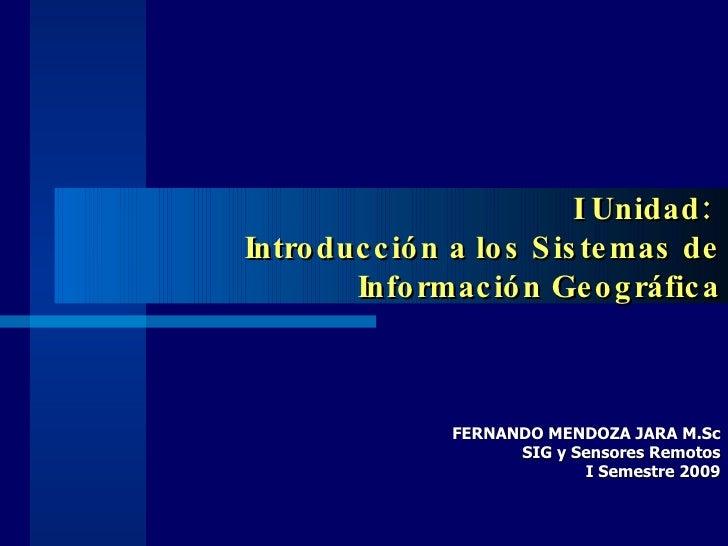 I Unidad:  Introducción a los Sistemas de Información Geográfica FERNANDO MENDOZA JARA M.Sc SIG y Sensores Remotos I Semes...