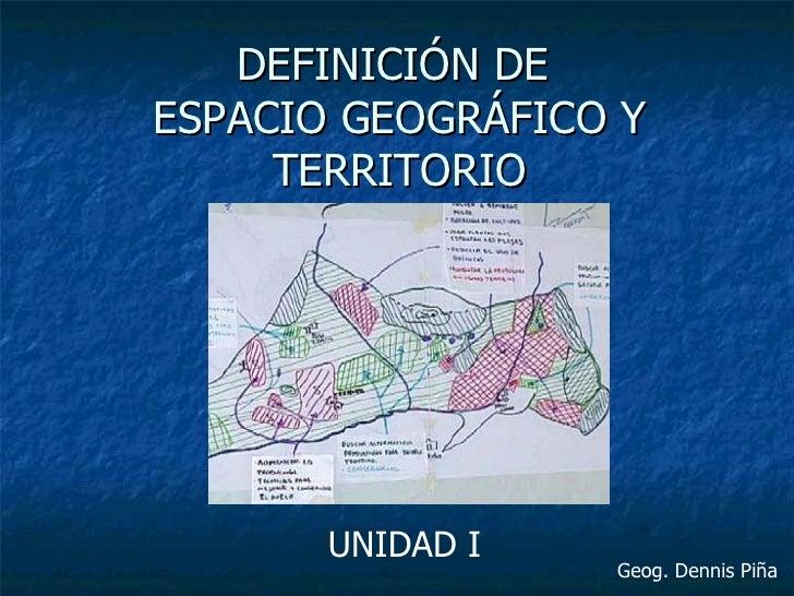 DEFINICIÓN DEESPACIO GEOGRÁFICO Y     TERRITORIO       UNIDAD I                  Geog. Dennis Piña