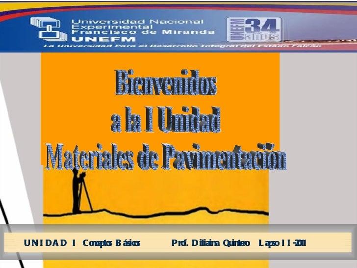 Bienvenidos  a la I Unidad  Materiales de Pavimentación  UNIDAD I Conceptos Básicos  Prof. Diliaina Quintero  Lapso II-2011