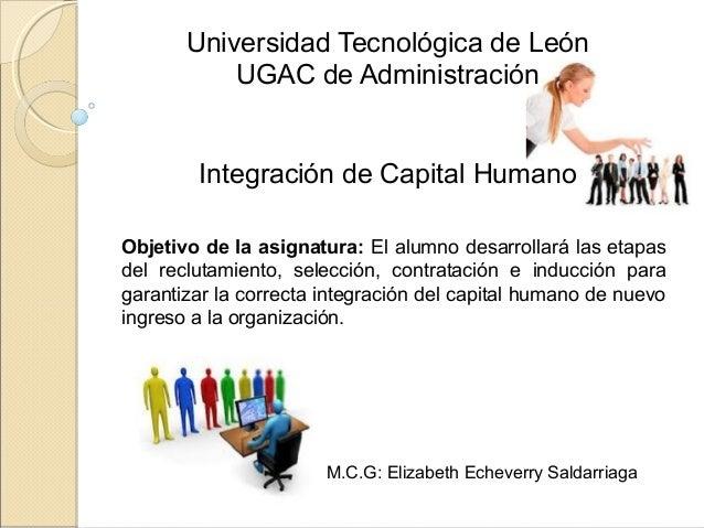 Universidad Tecnológica de León UGAC de Administración Integración de Capital Humano Objetivo de la asignatura: El alumno ...