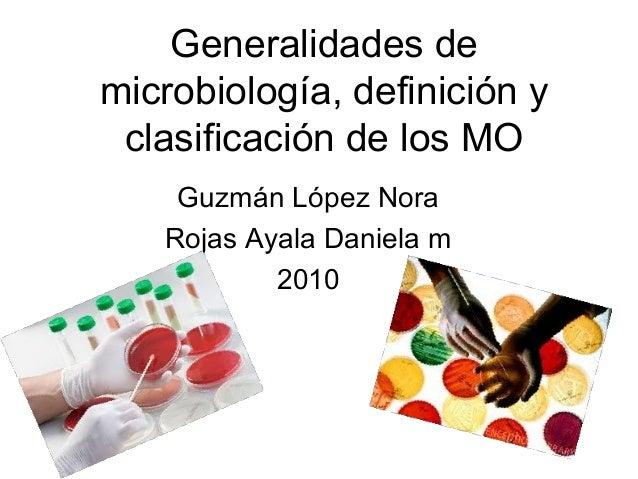 Generalidades de microbiología, definición y clasificación de los MO Guzmán López Nora Rojas Ayala Daniela m 2010