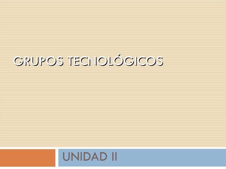 UNIDAD II GRUPOS TECNOLÓGICOS