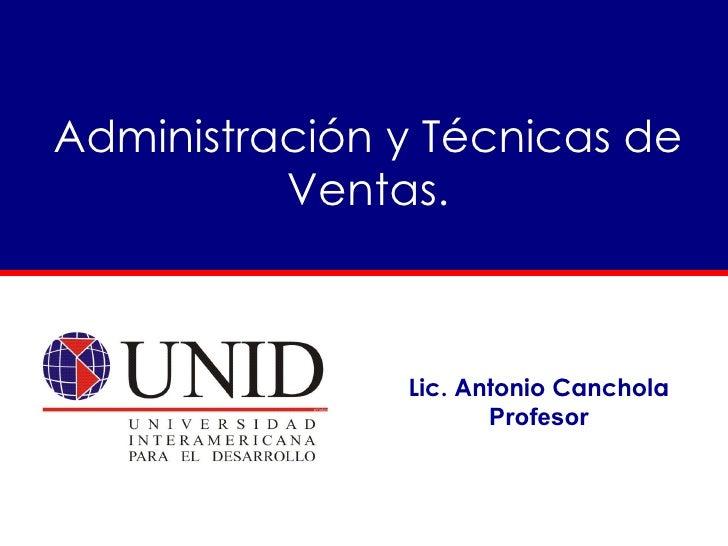 Administración y Técnicas de           Ventas.                   Lic. Antonio Canchola                       Profesor