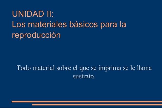 UNIDAD II: Los materiales básicos para la reproducción Todo material sobre el que se imprima se le llama sustrato.