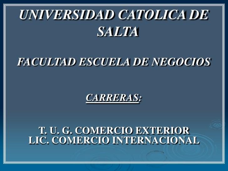 UNIVERSIDAD CATOLICA DE SALTA<br />FACULTAD ESCUELA DE NEGOCIOS<br />CARRERAS:<br />T. U. G. COMERCIO EXTERIOR<br />LIC. C...