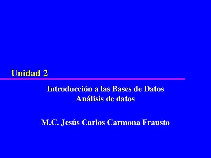 Unidad 2       Introducción a las Bases de Datos               Análisis de datos      M.C. Jesús Carlos Carmona Frausto