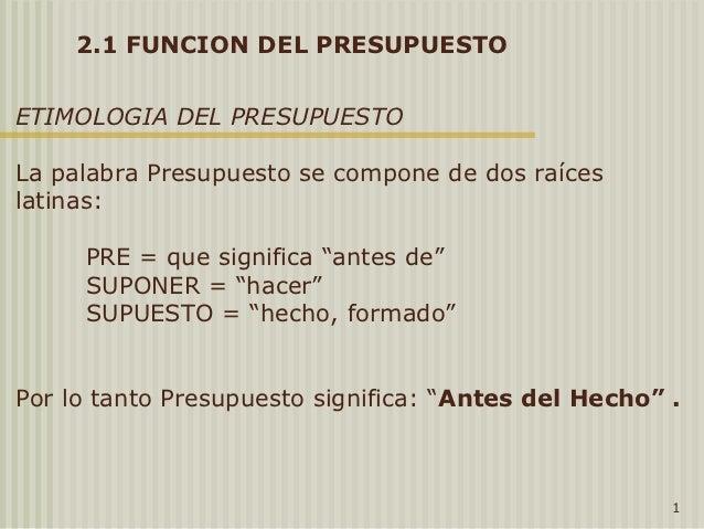 2.1 FUNCION DEL PRESUPUESTOETIMOLOGIA DEL PRESUPUESTOLa palabra Presupuesto se compone de dos raíceslatinas:     PRE = que...