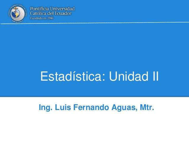 Estadística: Unidad II Ing. Luis Fernando Aguas, Mtr.