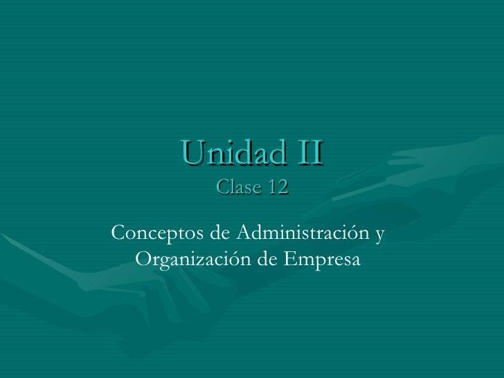 Unidad II Clase 12 Conceptos de Administración y Organización de Empresa