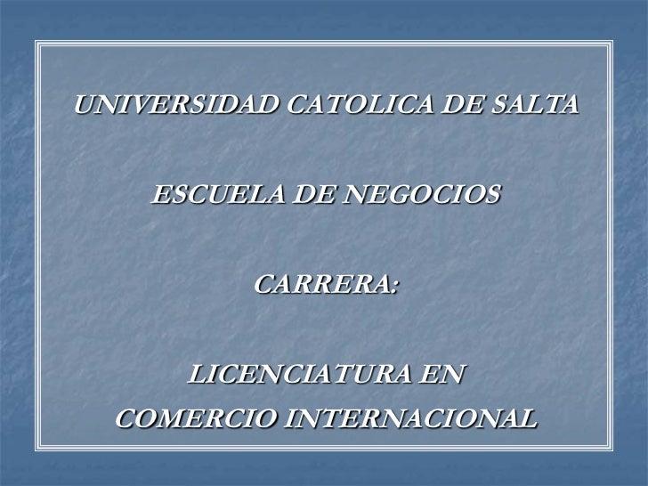UNIVERSIDAD CATOLICA DE SALTA<br />ESCUELA DE NEGOCIOS<br />CARRERA:<br />LICENCIATURA EN<br />COMERCIO INTERNACIONAL<br />