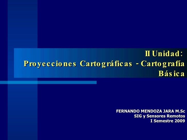 II Unidad:  Proyecciones Cartográficas - Cartografía Básica FERNANDO MENDOZA JARA M.Sc SIG y Sensores Remotos I Semestre 2...