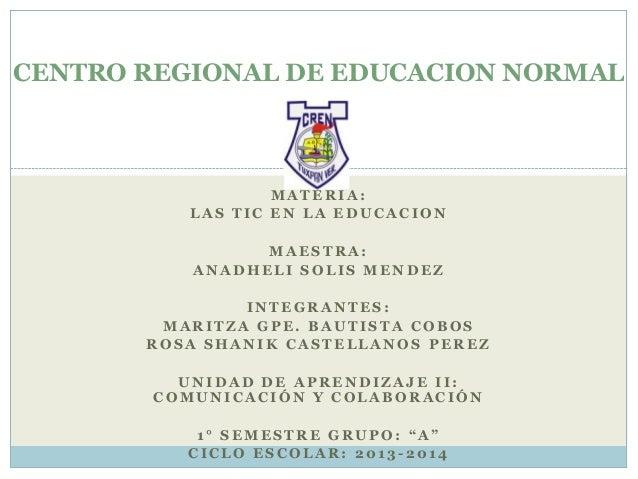 CENTRO REGIONAL DE EDUCACION NORMAL  MATERIA: LAS TIC EN LA EDUCACION MAESTRA: ANADHELI SOLIS MENDEZ INTEGRANTES: MARITZA ...